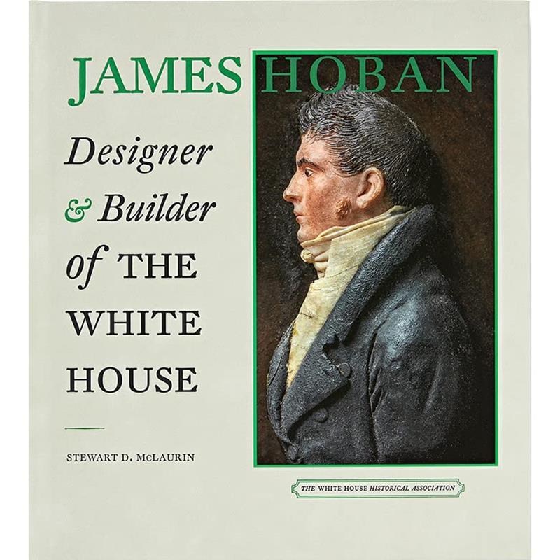 James Hoban: Designer & Builder of the White House,1763